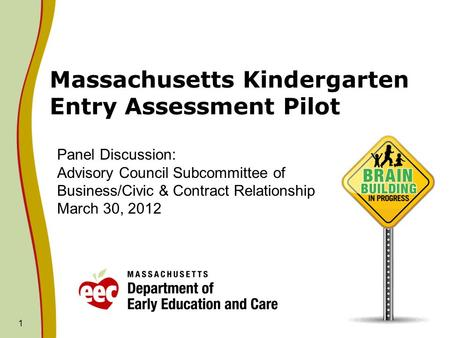 1 Massachusetts Kindergarten Entry Assessment Pilot Panel Discussion: Advisory Council Subcommittee of Business/Civic & Contract Relationship March 30,