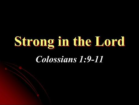 Strong in the Lord Colossians 1:9-11. Strong in the Lord Who Is Strong? How Do We Get Strong? Am I Strong in Lord?