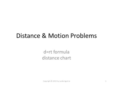 Distance & Motion Problems d=rt formula distance chart Copyright © 2013 by Lynda Aguirre1.