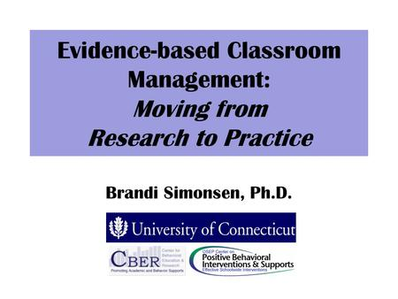 Evidence-based Classroom Management: Moving from Research to Practice Brandi Simonsen, Ph.D.