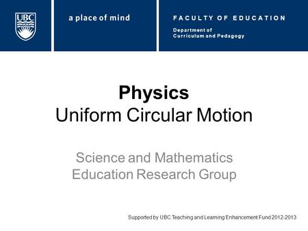 Physics Uniform Circular Motion Science and Mathematics Education Research Group Supported by UBC Teaching and Learning Enhancement Fund 2012-2013 Department.