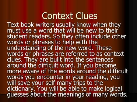 Context Clues Text book writers usually know when they must use a word that will be new to their student readers. So they often include other words or.