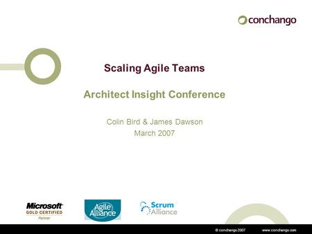 © conchango 2007 www.conchango.com Scaling Agile Teams Architect Insight Conference Colin Bird & James Dawson March 2007.