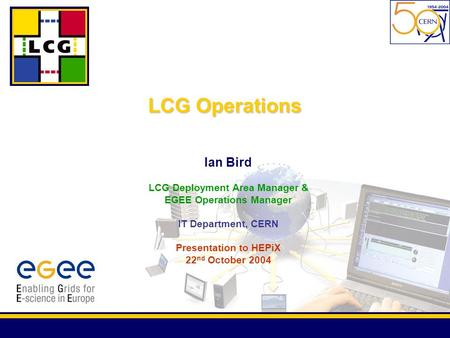 Ian Bird LCG Deployment Area Manager & EGEE Operations Manager IT Department, CERN Presentation to HEPiX 22 nd October 2004 LCG Operations.
