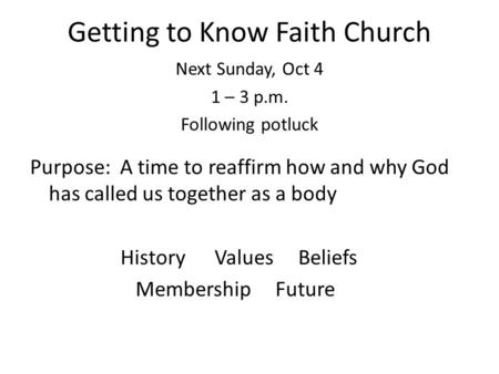 Getting to Know Faith Church Next Sunday, Oct 4 1 – 3 p.m. Following potluck Purpose: A time to reaffirm how and why God has called us together as a body.