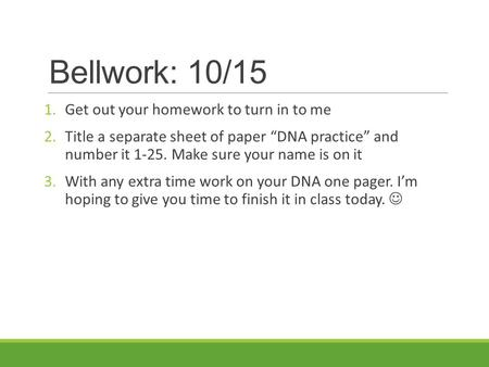 "Bellwork: 10/15 1.Get out your homework to turn in to me 2.Title a separate sheet of paper ""DNA practice"" and number it 1-25. Make sure your name is on."