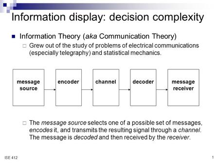 1 ISE 412 Information Theory (aka Communication Theory)  Grew out of the study of problems of electrical communications (especially telegraphy) and statistical.