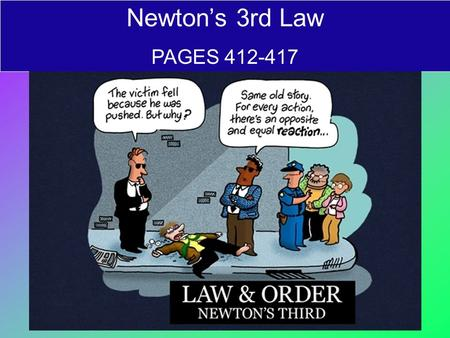 Newton's 3rd Law PAGES 412-417. Newton's 3rd law of motion: Forces always occur in pairs For every action force…there is an equal and opposite reaction.