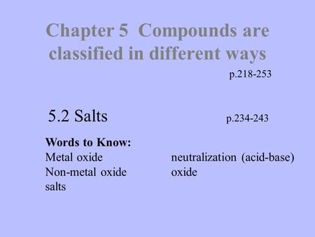 Chapter 5 Compounds are classified in different ways p.218-253 5.2 Salts p.234-243 Words to Know: Metal oxideneutralization (acid-base) Non-metal oxideoxide.