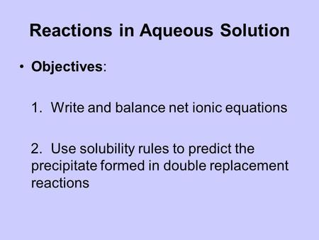 Reactions in Aqueous Solution Objectives: 1. Write and balance net ionic equations 2. Use solubility rules to predict the precipitate formed in double.