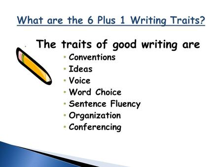 The traits of good writing are Conventions Ideas Voice Word Choice Sentence Fluency Organization Conferencing.