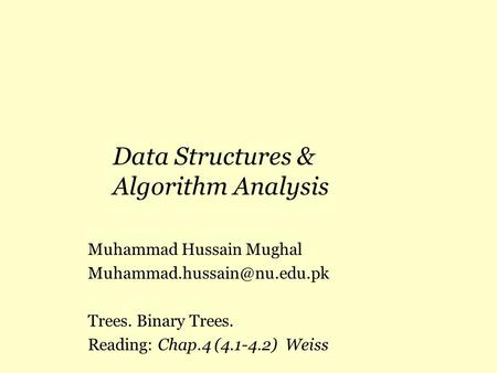 Data Structures & Algorithm Analysis Muhammad Hussain Mughal Trees. Binary Trees. Reading: Chap.4 (4.1-4.2) Weiss.
