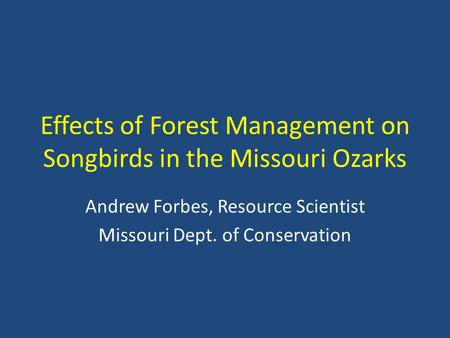 Effects of Forest Management on Songbirds in the Missouri Ozarks Andrew Forbes, Resource Scientist Missouri Dept. of Conservation.