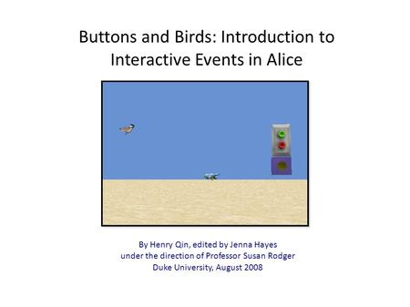 Buttons and Birds: Introduction to Interactive Events in Alice By Henry Qin, edited by Jenna Hayes under the direction of Professor Susan Rodger Duke University,