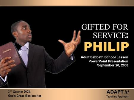 GIFTED FOR SERVICE : Adult Sabbath School Lesson PowerPoint Presentation September 20, 2008 3 RD Quarter 2008, God's Great Missionaries ADAPT it! Teaching.