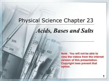 Physical Science Chapter 23 Acids, Bases and Salts 1 Note: You will not be able to view the videos from the internet version of this presentation. Copyright.