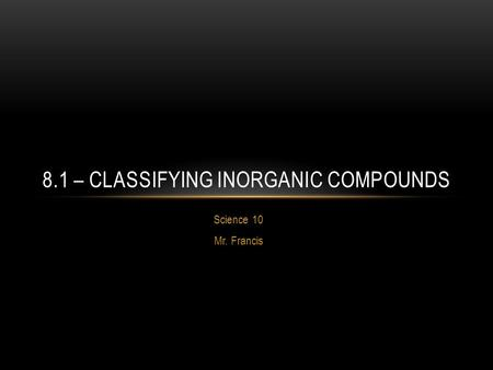 Science 10 Mr. Francis 8.1 – CLASSIFYING INORGANIC COMPOUNDS.