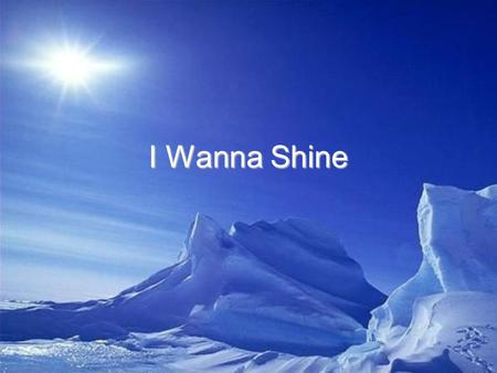 I Wanna Shine. We are the light The light of the world Shining bright as the sun On everyone.
