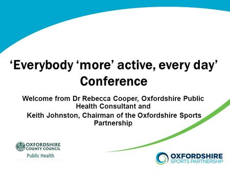 'Everybody 'more' active, every day' Conference Welcome from Dr Rebecca Cooper, Oxfordshire Public Health Consultant and Keith Johnston, Chairman of the.