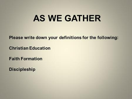 AS WE GATHER Please write down your definitions for the following: Christian Education Faith Formation Discipleship.