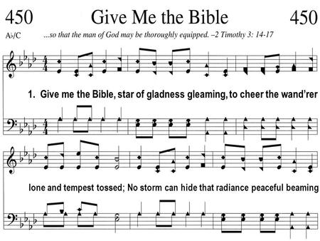 1. Give me the Bible, star of gladness gleaming, to cheer the wand'rer lone and tempest tossed; No storm can hide that radiance peaceful beaming.