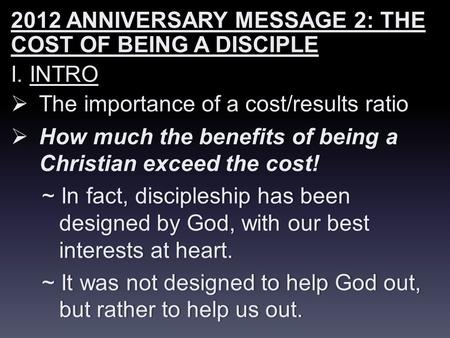 2012 ANNIVERSARY MESSAGE 2: THE COST OF BEING A DISCIPLE I. INTROI. INTRO  The importance of a cost/results ratio  How much the benefits of being a Christian.