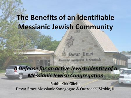 The Benefits of an Identifiable Messianic Jewish Community A Defense for an active Jewish identity of a Messianic Jewish Congregation Rabbi Kirk Gliebe.