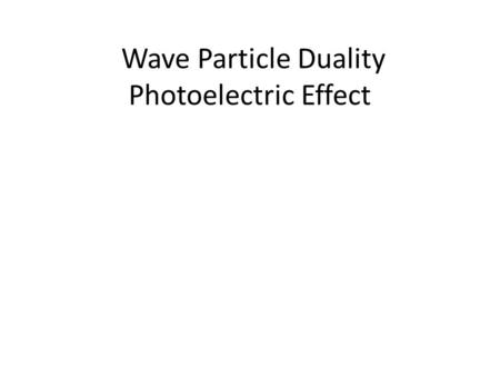 Wave Particle Duality Photoelectric Effect. Waves and Particles So far this year, we have treated waves and particles as if they are separate entities.