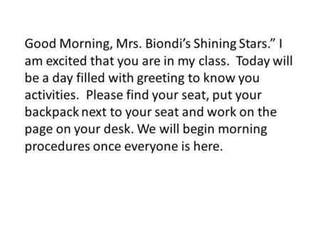 "Good Morning, Mrs. Biondi's Shining Stars."" I am excited that you are in my class. Today will be a day filled with greeting to know you activities. Please."