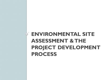 ENVIRONMENTAL SITE ASSESSMENT & THE PROJECT DEVELOPMENT PROCESS.