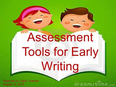 Assessment Tools for Early Writing Reported by: Karla Gaerlan August 10, 2013.