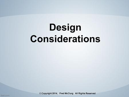 Design Considerations © Copyright 2014, Fred McClurg All Rights Reserved.