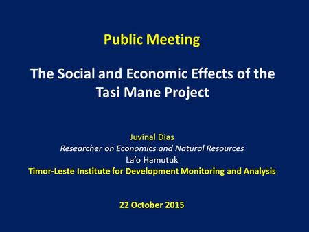 Public Meeting The Social and Economic Effects of the Tasi Mane Project Juvinal Dias Researcher on Economics and Natural Resources La'o Hamutuk Timor-Leste.