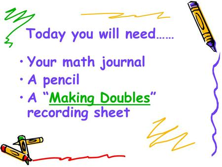"Today you will need…… Your math journal A pencil A ""Making Doubles"" recording sheetMaking Doubles."