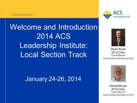 American Chemical Society Welcome and Introduction 2014 ACS Leadership Institute: Local Section Track January 24-26, 2014 Mitchell Bruce, 2013 Chair, Committee.