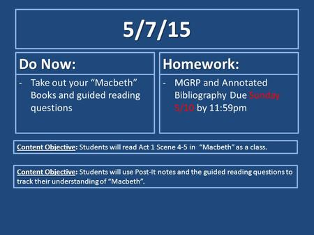 "5/7/15 Do Now: -Take out your ""Macbeth"" Books and guided reading questions Homework: -MGRP and Annotated Bibliography Due Sunday 5/10 by 11:59pm Content."