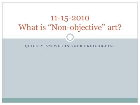 "QUICKLY ANSWER IN YOUR SKETCHBOOKS 11-15-2010 What is ""Non-objective"" art?"
