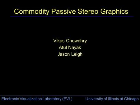 Electronic Visualization Laboratory (EVL) University of Illinois at Chicago Commodity Passive Stereo Graphics Vikas Chowdhry Atul Nayak Jason Leigh.