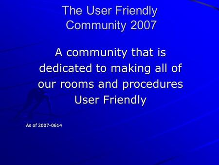 The User Friendly Community 2007 A community that is dedicated to making all of our rooms and procedures User Friendly As of 2007-0614.