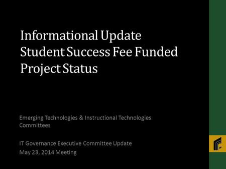 Informational Update Student Success Fee Funded Project Status Emerging Technologies & Instructional Technologies Committees IT Governance Executive Committee.
