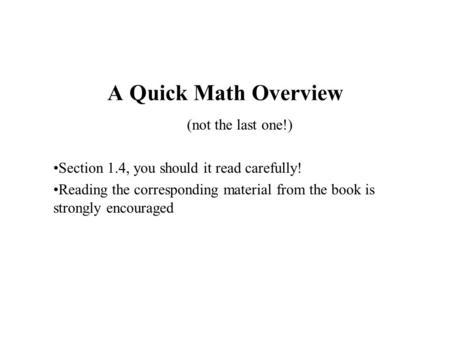A Quick Math Overview (not the last one!) Section 1.4, you should it read carefully! Reading the corresponding material from the book is strongly encouraged.