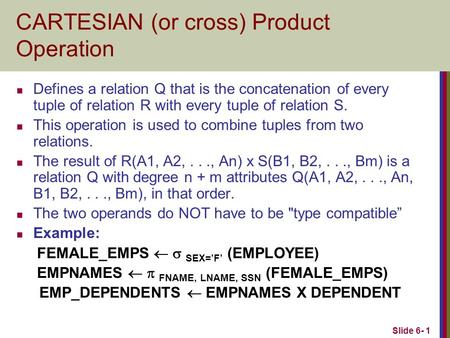 Slide 6- 1 CARTESIAN (or cross) Product Operation Defines a relation Q that is the concatenation of every tuple of relation R with every tuple of relation.