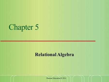 Chapter 5 Relational Algebra Pearson Education © 2014.