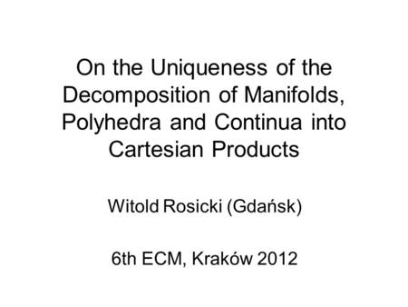 On the Uniqueness of the Decomposition of Manifolds, Polyhedra and Continua into Cartesian Products Witold Rosicki (Gdańsk) 6th ECM, Kraków 2012.