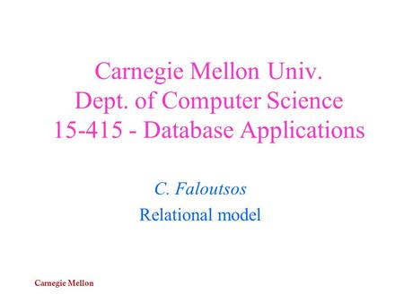 Carnegie Mellon Carnegie Mellon Univ. Dept. of Computer Science 15-415 - Database Applications C. Faloutsos Relational model.