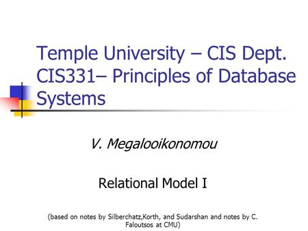 Temple University – CIS Dept. CIS331– Principles of Database Systems V. Megalooikonomou Relational Model I (based on notes by Silberchatz,Korth, and Sudarshan.