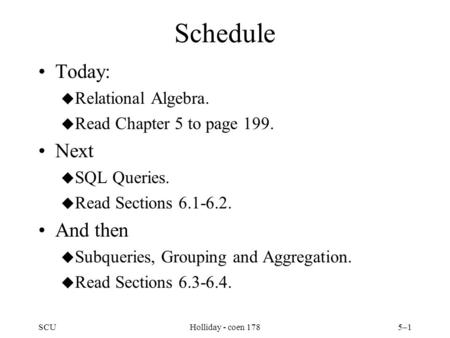SCUHolliday - coen 1785–1 Schedule Today: u Relational Algebra. u Read Chapter 5 to page 199. Next u SQL Queries. u Read Sections 6.1-6.2. And then u Subqueries,