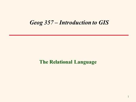 1 Geog 357 – Introduction to GIS The Relational Language.