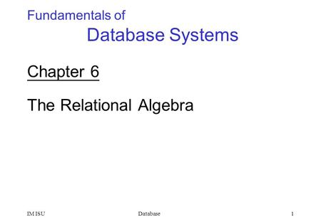 DatabaseIM ISU1 Fundamentals of Database Systems Chapter 6 The Relational Algebra.