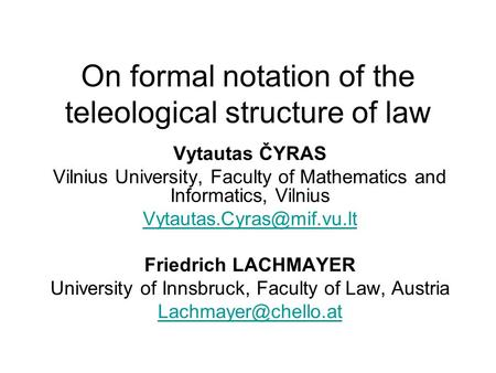 On formal notation of the teleological structure of law Vytautas ČYRAS Vilnius University, Faculty of Mathematics and Informatics, Vilnius